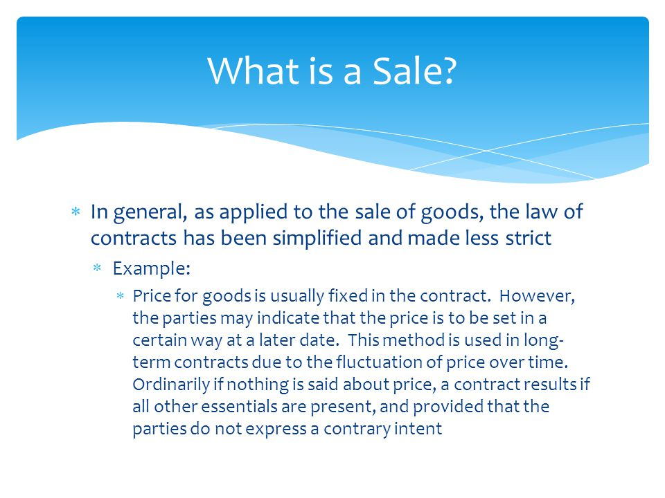  In general, as applied to the sale of goods, the law of contracts has been simplified and made less strict  Example:  Price for goods is usually f