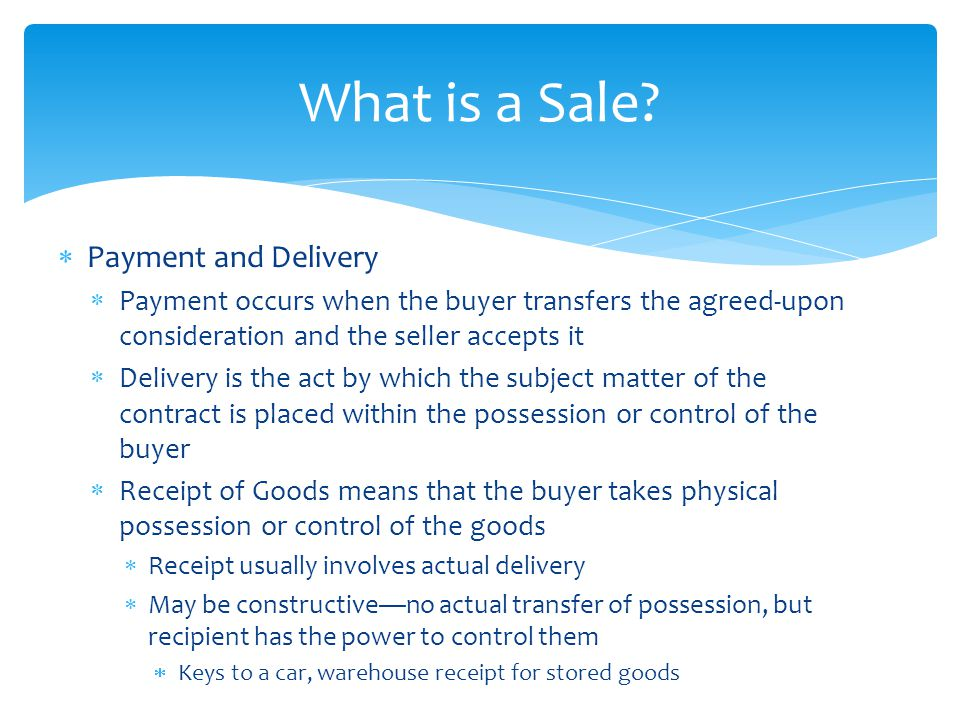  Payment and Delivery  Payment occurs when the buyer transfers the agreed-upon consideration and the seller accepts it  Delivery is the act by whic