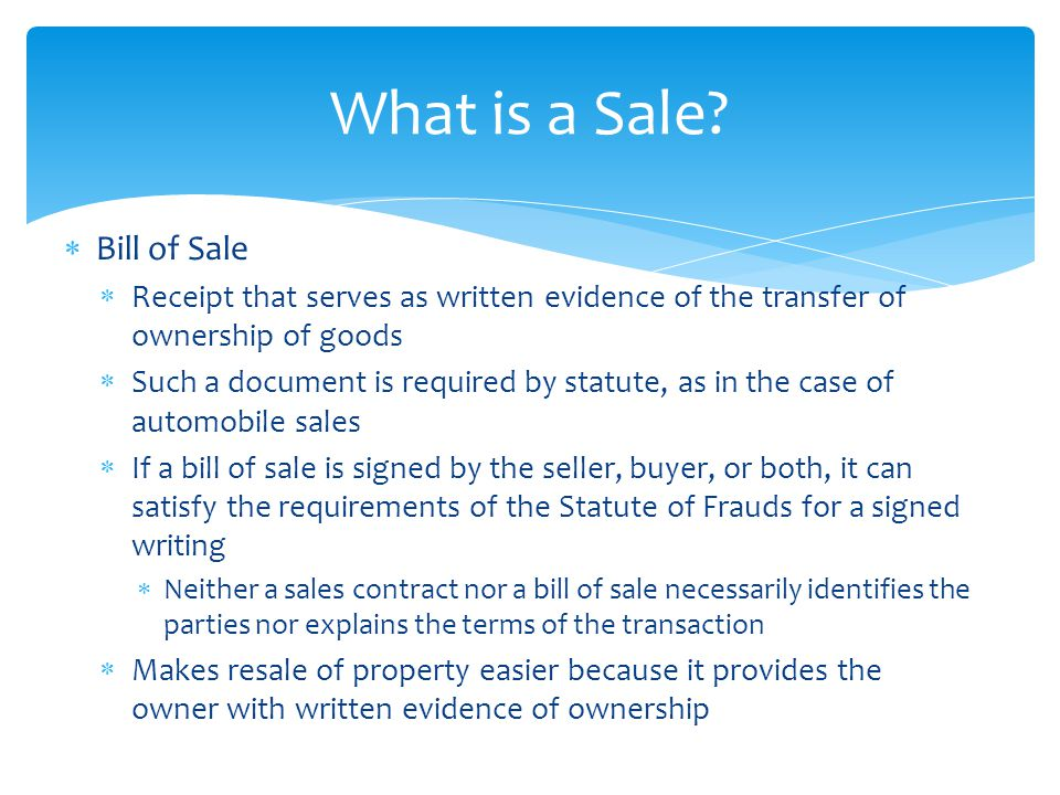  Bill of Sale  Receipt that serves as written evidence of the transfer of ownership of goods  Such a document is required by statute, as in the cas
