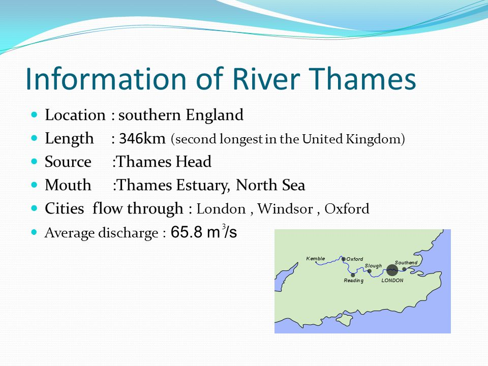 Information of River Thames Location : southern England Length : 346km (second longest in the United Kingdom) Source :Thames Head Mouth :Thames Estuary, North Sea Cities flow through : London, Windsor, Oxford Average discharge : 65.8 m /s 3