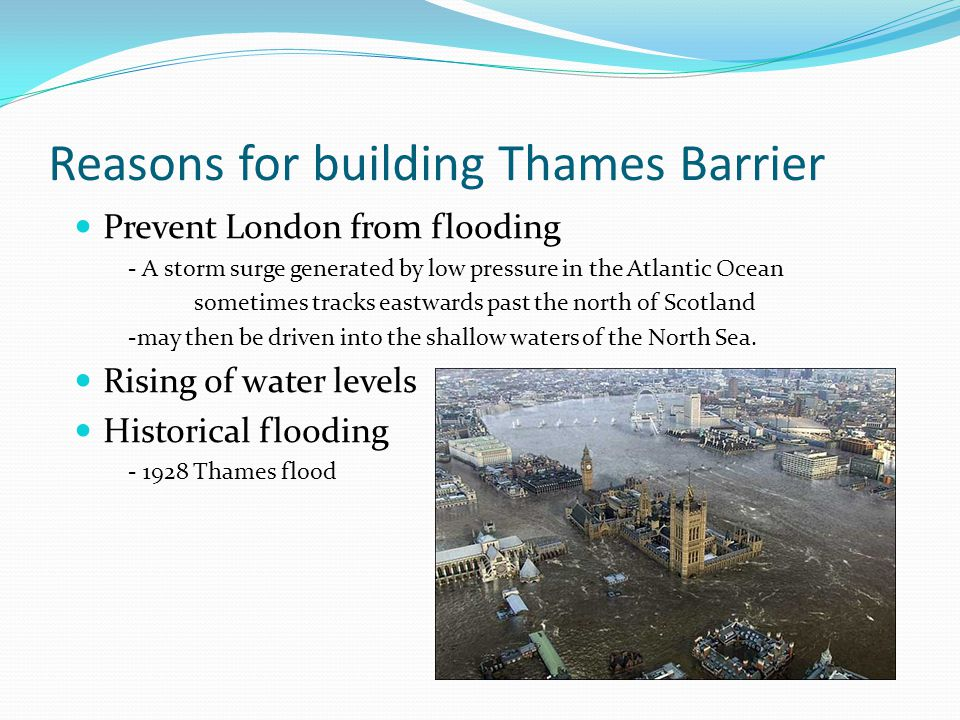 Reasons for building Thames Barrier Prevent London from flooding - A storm surge generated by low pressure in the Atlantic Ocean sometimes tracks eastwards past the north of Scotland -may then be driven into the shallow waters of the North Sea.