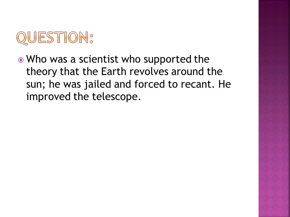  Who was a scientist who supported the theory that the Earth revolves around the sun; he was jailed and forced to recant.