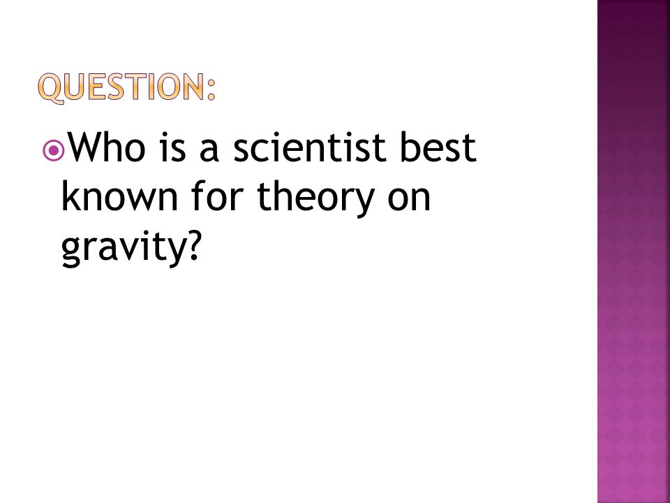  Who is a scientist best known for theory on gravity?