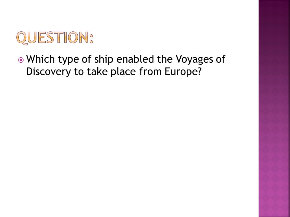  Which type of ship enabled the Voyages of Discovery to take place from Europe?