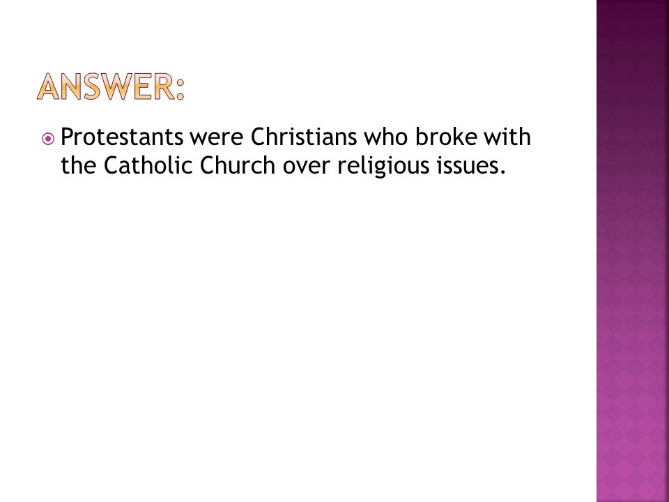  Protestants were Christians who broke with the Catholic Church over religious issues.