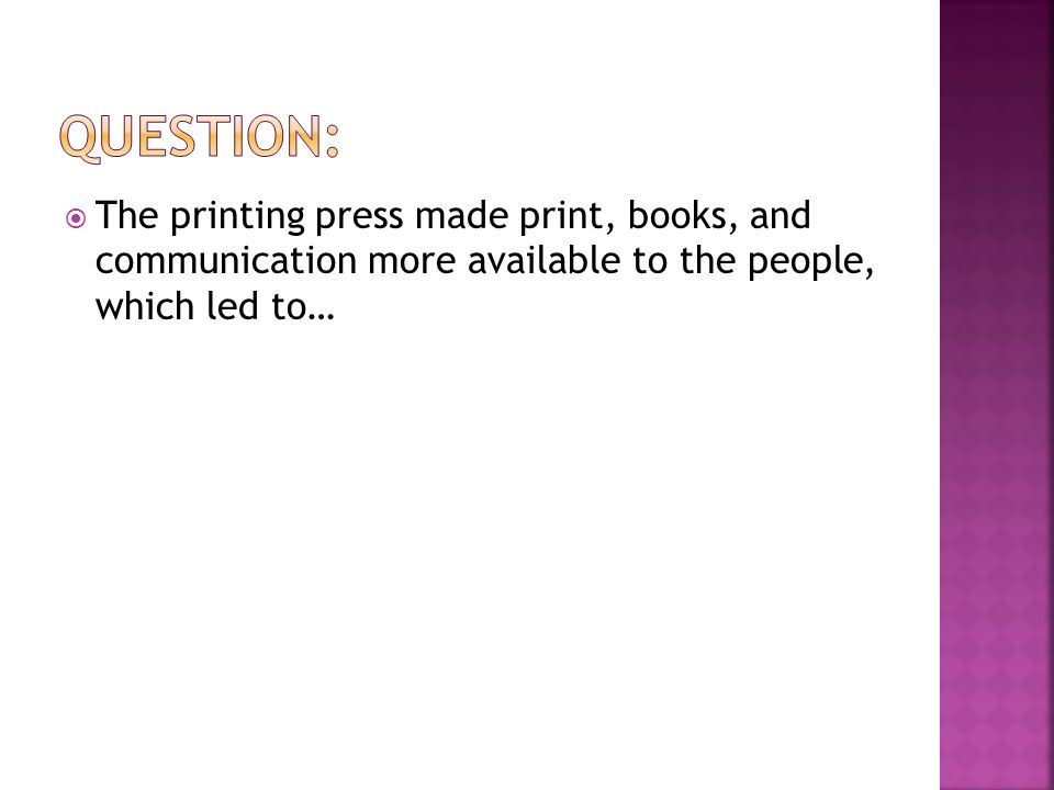  The printing press made print, books, and communication more available to the people, which led to…