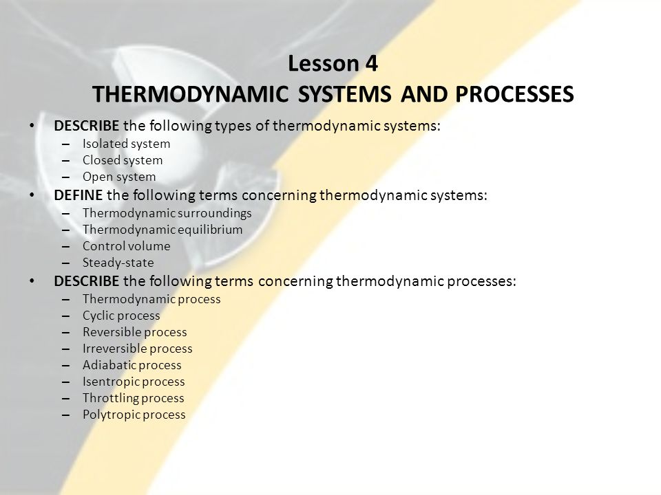 Lesson 4 THERMODYNAMIC SYSTEMS AND PROCESSES DESCRIBE the following types of thermodynamic systems: – Isolated system – Closed system – Open system DEFINE the following terms concerning thermodynamic systems: – Thermodynamic surroundings – Thermodynamic equilibrium – Control volume – Steady-state DESCRIBE the following terms concerning thermodynamic processes: – Thermodynamic process – Cyclic process – Reversible process – Irreversible process – Adiabatic process – Isentropic process – Throttling process – Polytropic process