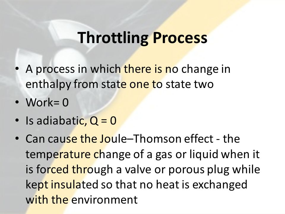 Throttling Process A process in which there is no change in enthalpy from state one to state two Work= 0 Is adiabatic, Q = 0 Can cause the Joule–Thomson effect - the temperature change of a gas or liquid when it is forced through a valve or porous plug while kept insulated so that no heat is exchanged with the environment