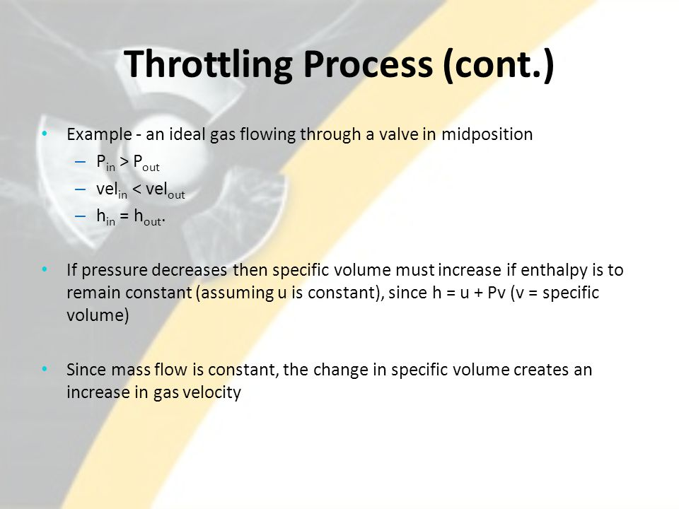Throttling Process (cont.) Example - an ideal gas flowing through a valve in midposition – P in > P out – vel in < vel out – h in = h out.