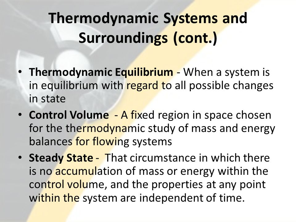 Thermodynamic Systems and Surroundings (cont.) Thermodynamic Equilibrium - When a system is in equilibrium with regard to all possible changes in state Control Volume - A fixed region in space chosen for the thermodynamic study of mass and energy balances for flowing systems Steady State - That circumstance in which there is no accumulation of mass or energy within the control volume, and the properties at any point within the system are independent of time.