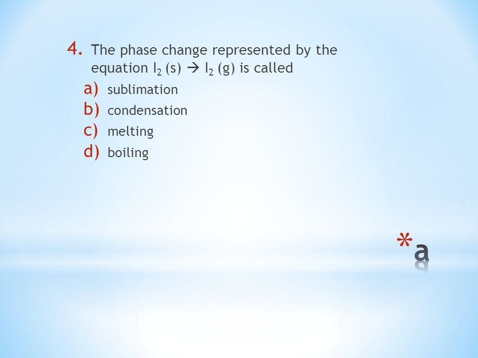 4. The phase change represented by the equation I 2 (s)  I 2 (g) is called a) sublimation b) condensation c) melting d) boiling
