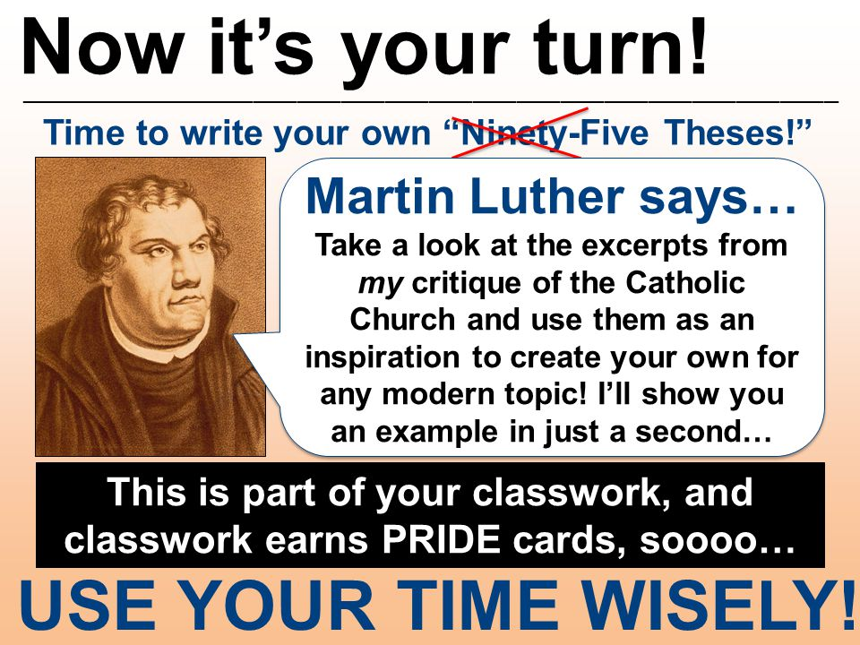 "Now it's your turn! ________________________________________________________ Time to write your own ""Ninety-Five Theses!"" USE YOUR TIME WISELY! Martin"