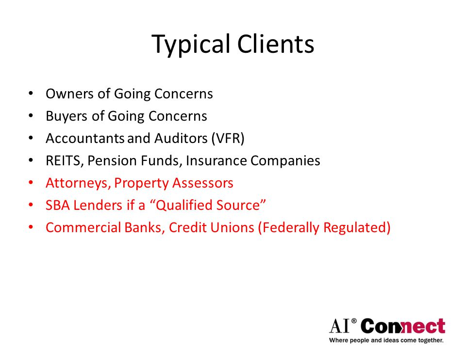 Typical Clients Owners of Going Concerns Buyers of Going Concerns Accountants and Auditors (VFR) REITS, Pension Funds, Insurance Companies Attorneys, Property Assessors SBA Lenders if a Qualified Source Commercial Banks, Credit Unions (Federally Regulated)