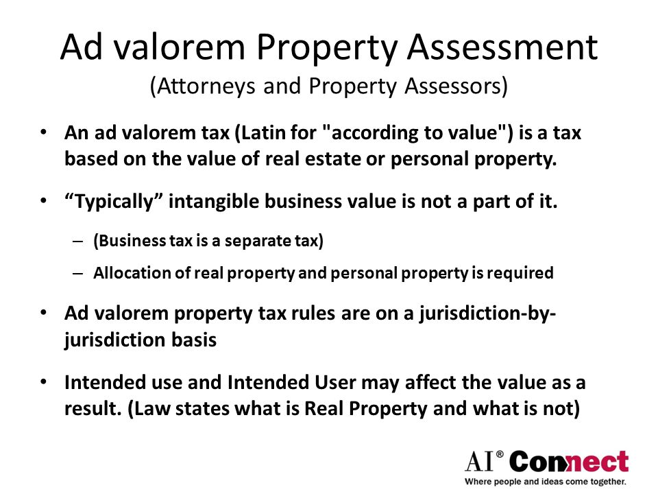 Ad valorem Property Assessment (Attorneys and Property Assessors) An ad valorem tax (Latin for according to value ) is a tax based on the value of real estate or personal property.