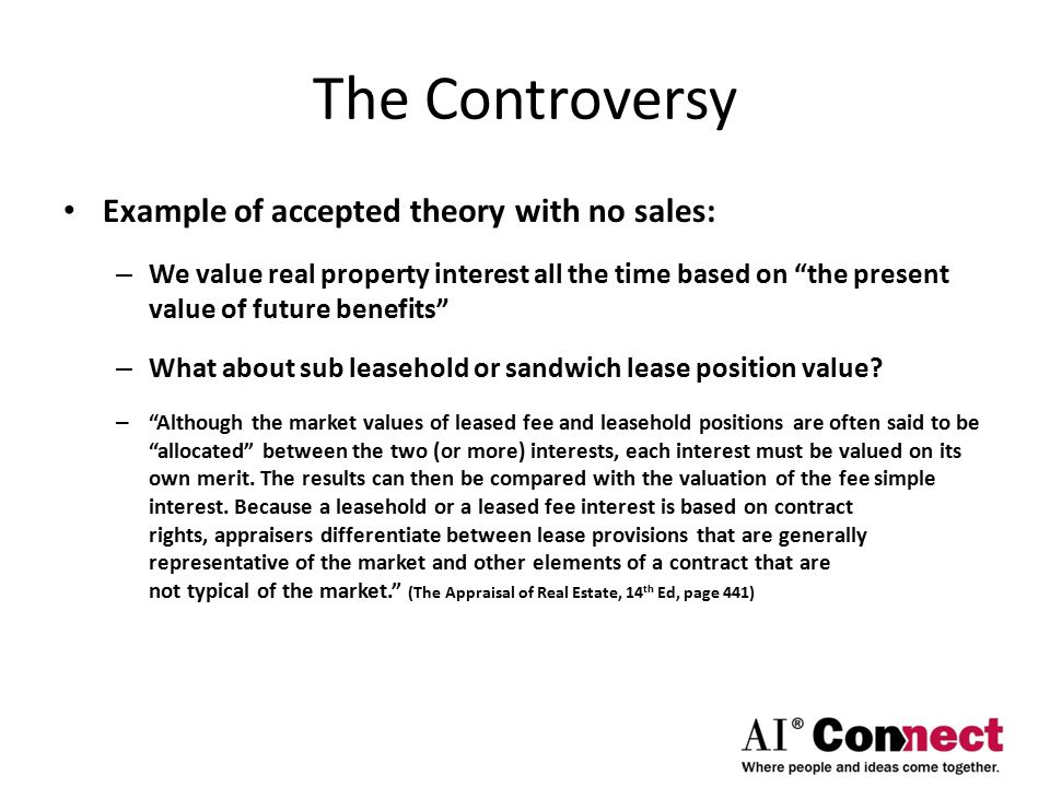 The Controversy Example of accepted theory with no sales: – We value real property interest all the time based on the present value of future benefits – What about sub leasehold or sandwich lease position value.