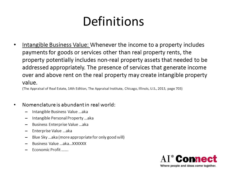 Definitions Intangible Business Value: Whenever the income to a property includes payments for goods or services other than real property rents, the property potentially includes non-real property assets that needed to be addressed appropriately.