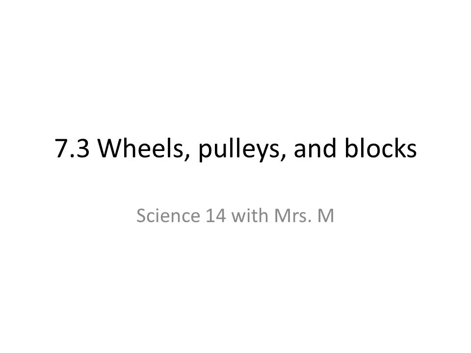 7.3 Wheels, pulleys, and blocks Science 14 with Mrs. M