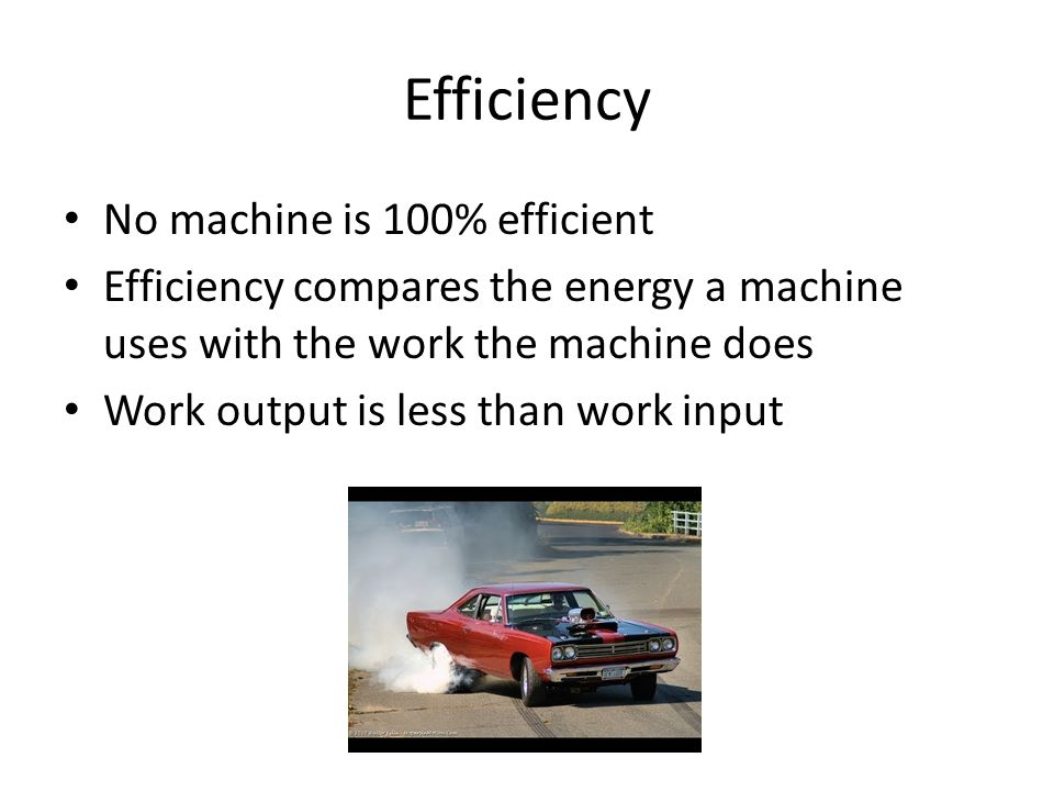 Efficiency No machine is 100% efficient Efficiency compares the energy a machine uses with the work the machine does Work output is less than work inp