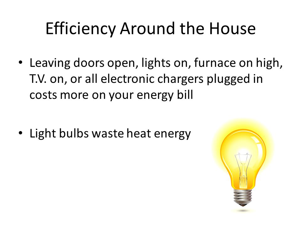 Efficiency Around the House Leaving doors open, lights on, furnace on high, T.V. on, or all electronic chargers plugged in costs more on your energy b