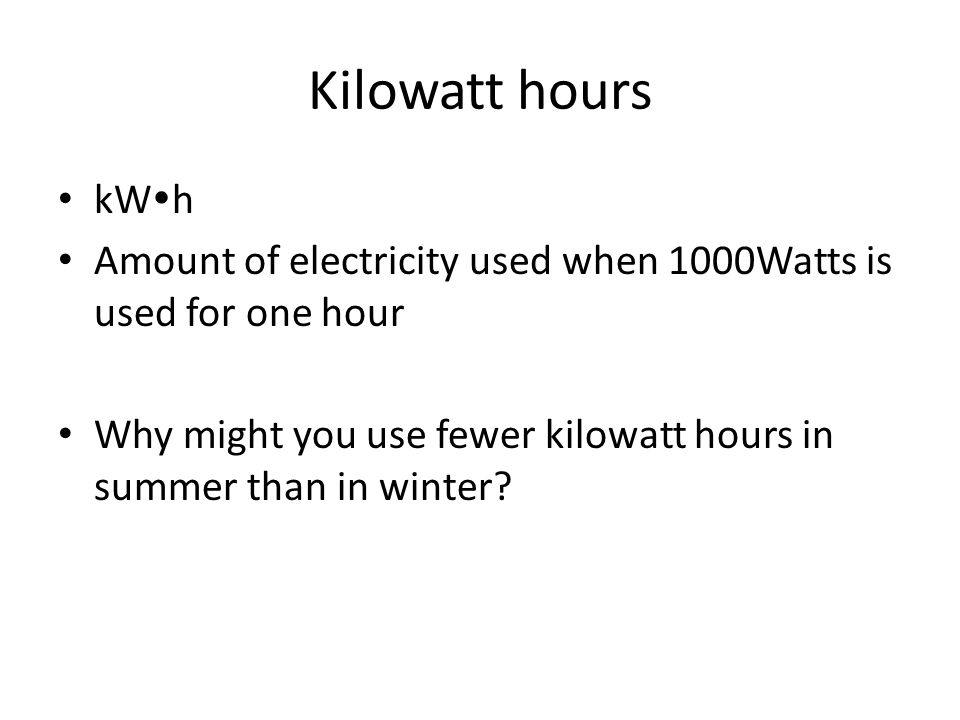 Kilowatt hours kW  h Amount of electricity used when 1000Watts is used for one hour Why might you use fewer kilowatt hours in summer than in winter