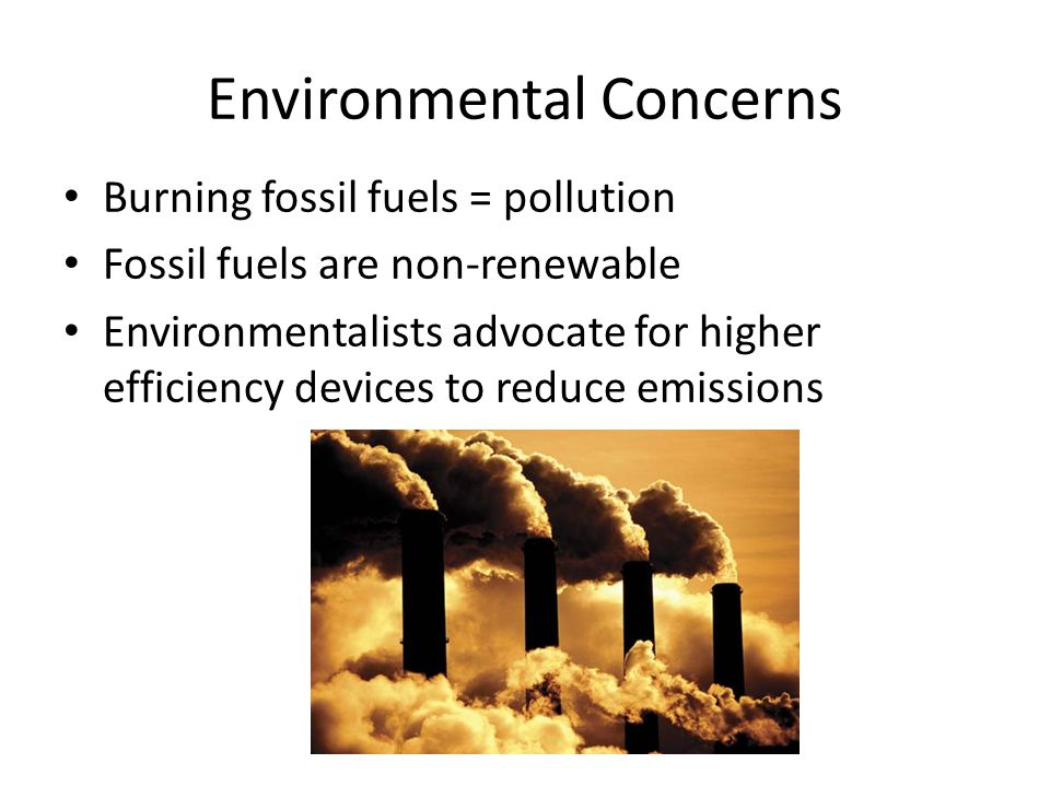 Environmental Concerns Burning fossil fuels = pollution Fossil fuels are non-renewable Environmentalists advocate for higher efficiency devices to red