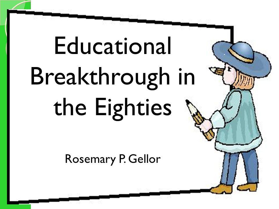 Educational Breakthroughs in the Eighties Rosemary P. Gellor Educational Breakthrough in the Eighties Rosemary P. Gellor