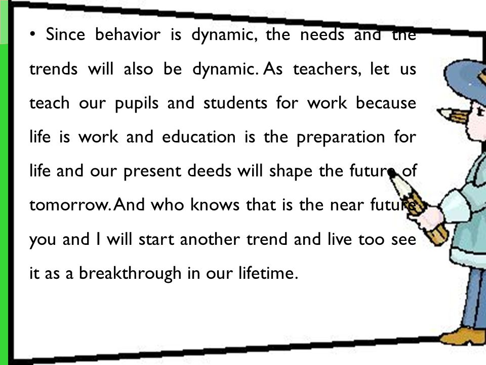 Since behavior is dynamic, the needs and the trends will also be dynamic. As teachers, let us teach our pupils and students for work because life is w
