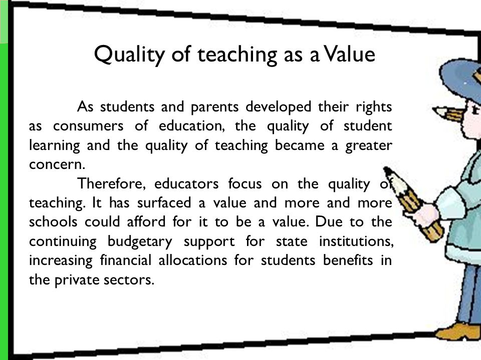 Quality of teaching as a Value As students and parents developed their rights as consumers of education, the quality of student learning and the quali