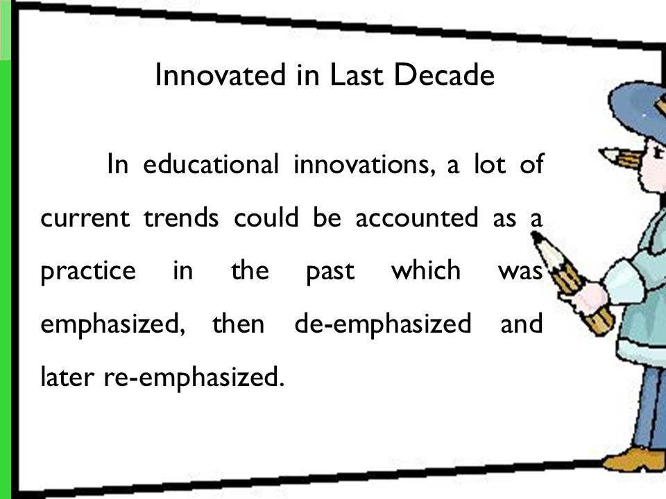 Innovated in Last Decade In educational innovations, a lot of current trends could be accounted as a practice in the past which was emphasized, then d