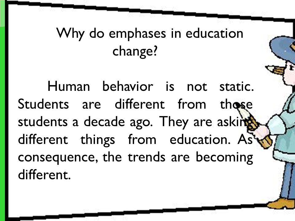 Why do emphases in education change? Human behavior is not static. Students are different from those students a decade ago. They are asking different