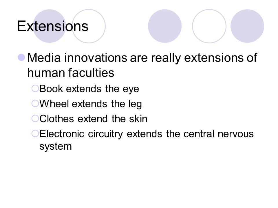 Extensions Media innovations are really extensions of human faculties  Book extends the eye  Wheel extends the leg  Clothes extend the skin  Electronic circuitry extends the central nervous system