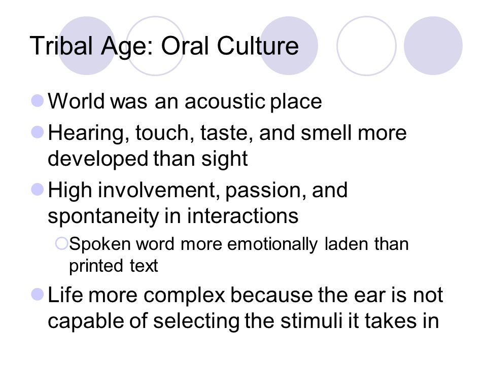 Tribal Age: Oral Culture World was an acoustic place Hearing, touch, taste, and smell more developed than sight High involvement, passion, and spontaneity in interactions  Spoken word more emotionally laden than printed text Life more complex because the ear is not capable of selecting the stimuli it takes in