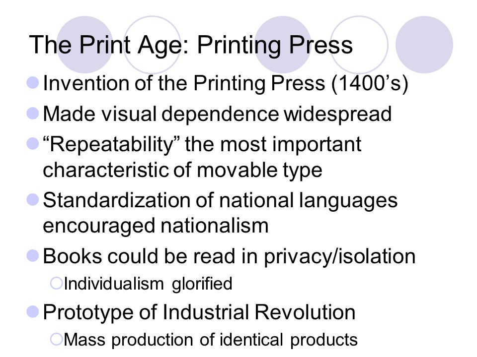 The Print Age: Printing Press Invention of the Printing Press (1400's) Made visual dependence widespread Repeatability the most important characteristic of movable type Standardization of national languages encouraged nationalism Books could be read in privacy/isolation  Individualism glorified Prototype of Industrial Revolution  Mass production of identical products