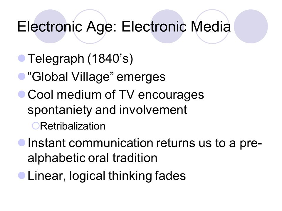 Electronic Age: Electronic Media Telegraph (1840's) Global Village emerges Cool medium of TV encourages spontaniety and involvement  Retribalization Instant communication returns us to a pre- alphabetic oral tradition Linear, logical thinking fades
