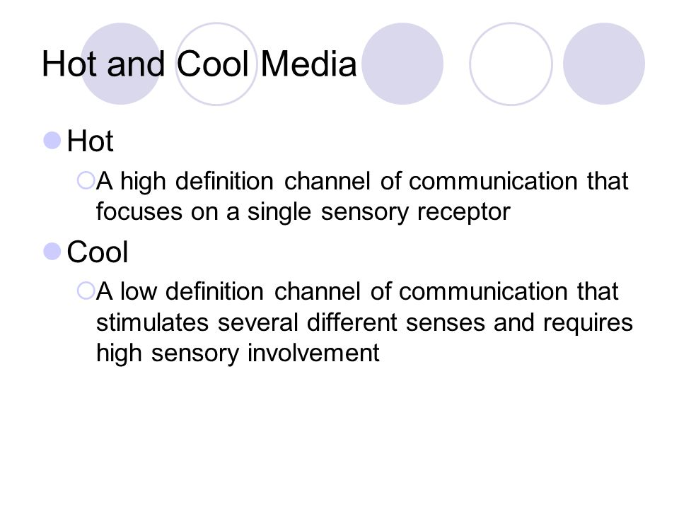Hot and Cool Media Hot  A high definition channel of communication that focuses on a single sensory receptor Cool  A low definition channel of communication that stimulates several different senses and requires high sensory involvement