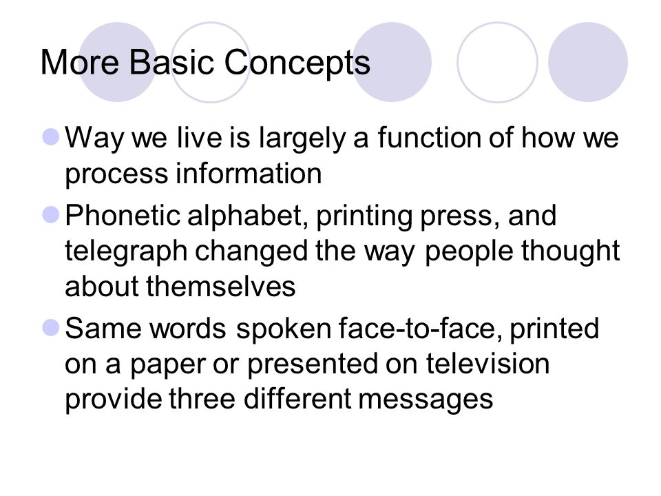 More Basic Concepts Way we live is largely a function of how we process information Phonetic alphabet, printing press, and telegraph changed the way p