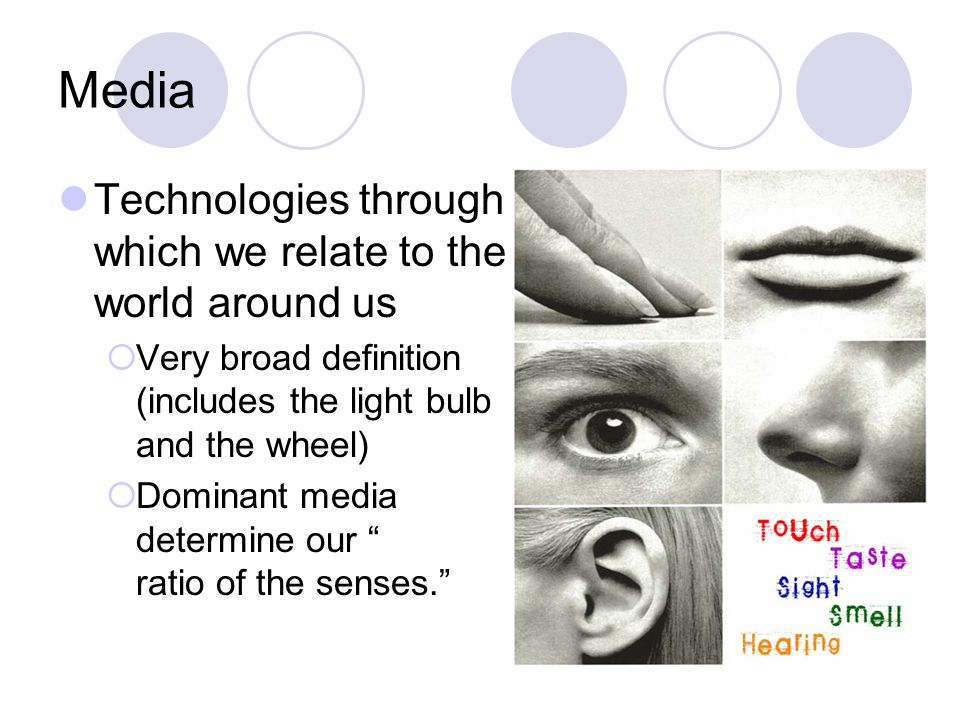 Media Technologies through which we relate to the world around us  Very broad definition (includes the light bulb and the wheel)  Dominant media determine our ratio of the senses.