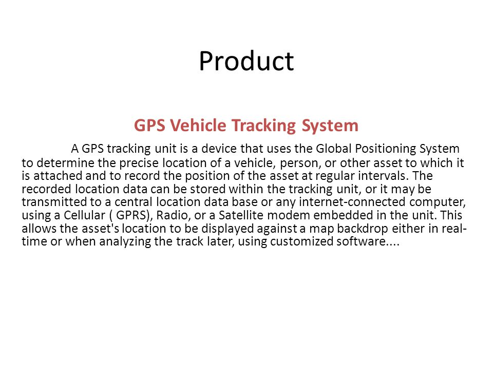 Product GPS Vehicle Tracking System A GPS tracking unit is a device that uses the Global Positioning System to determine the precise location of a vehicle, person, or other asset to which it is attached and to record the position of the asset at regular intervals.