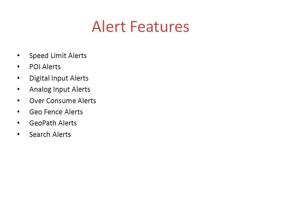 Alert Features Speed Limit Alerts POI Alerts Digital Input Alerts Analog Input Alerts Over Consume Alerts Geo Fence Alerts GeoPath Alerts Search Alerts