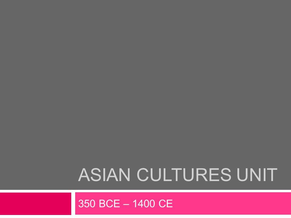 ASIAN CULTURES UNIT 350 BCE – 1400 CE