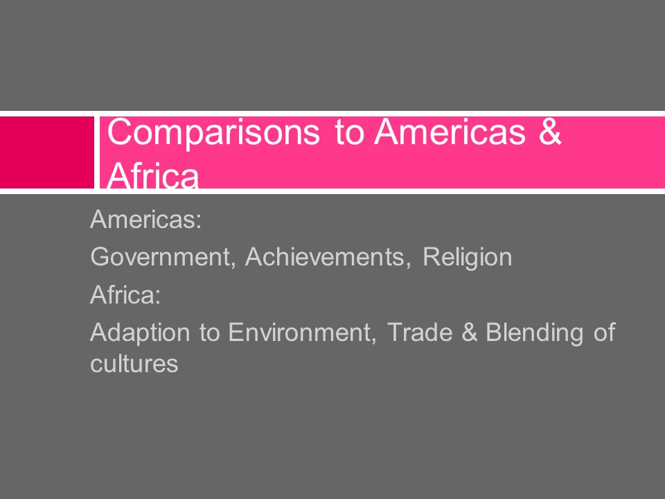 Americas: Government, Achievements, Religion Africa: Adaption to Environment, Trade & Blending of cultures Comparisons to Americas & Africa