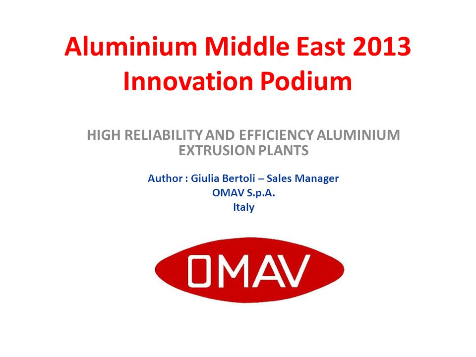 Aluminium Middle East 2013 Innovation Podium HIGH RELIABILITY AND EFFICIENCY ALUMINIUM EXTRUSION PLANTS Author : Giulia Bertoli – Sales Manager OMAV S.p.A.