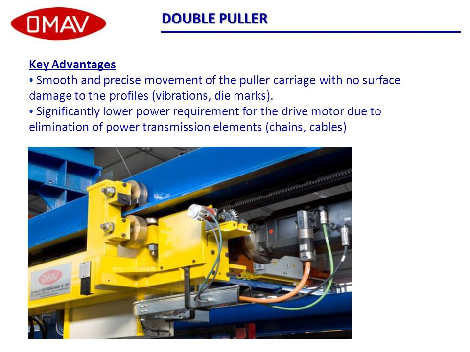 Key Advantages Smooth and precise movement of the puller carriage with no surface damage to the profiles (vibrations, die marks).