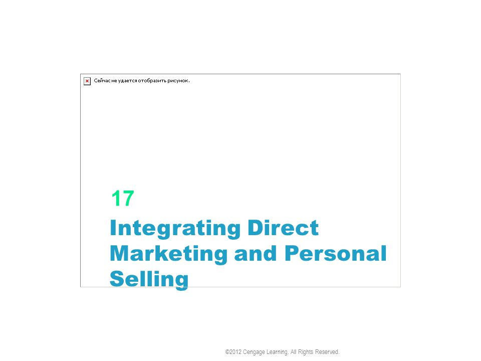 Integrating Direct Marketing and Personal Selling 17 ©2012 Cengage Learning. All Rights Reserved.