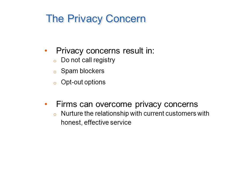 The Privacy Concern Privacy concerns result in: o Do not call registry o Spam blockers o Opt-out options Firms can overcome privacy concerns o Nurture