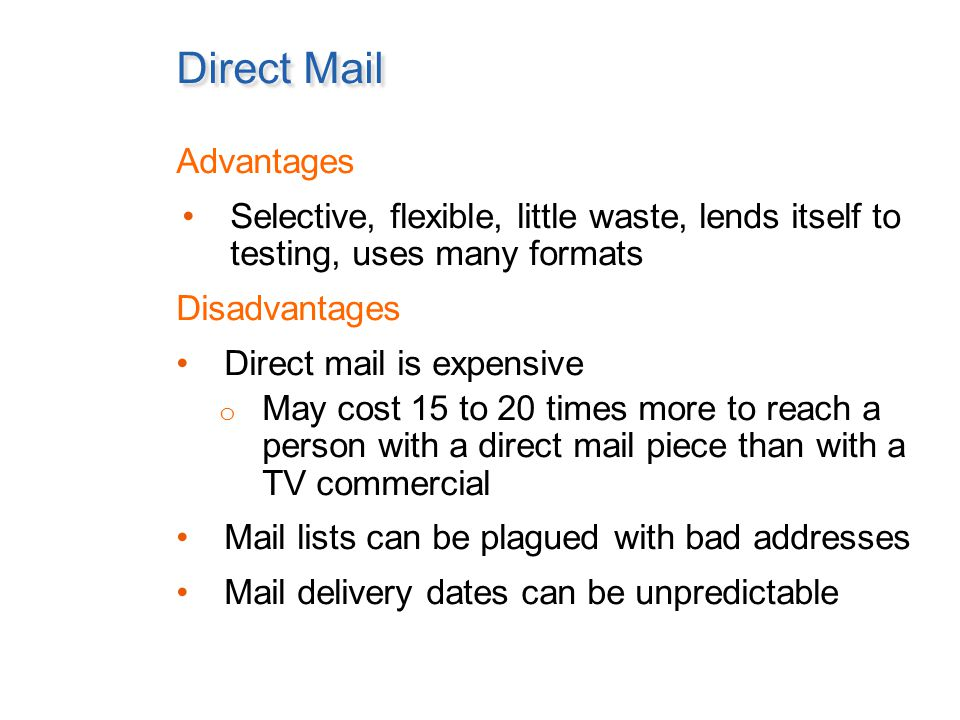 Direct Mail Advantages Selective, flexible, little waste, lends itself to testing, uses many formats Disadvantages Direct mail is expensive o May cost
