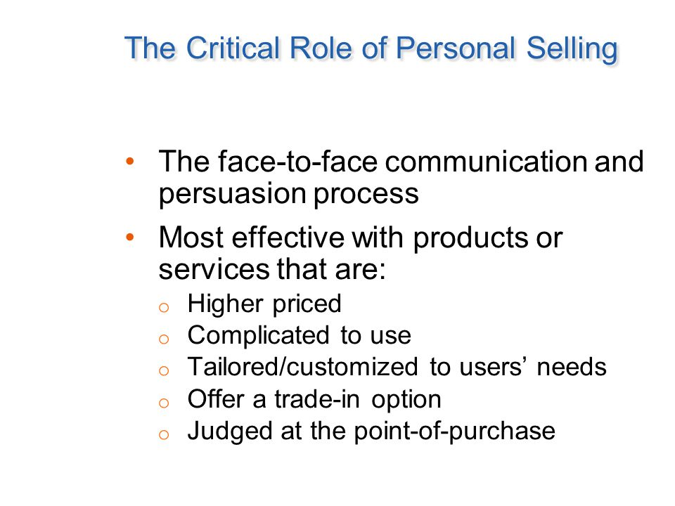 The Critical Role of Personal Selling The face-to-face communication and persuasion process Most effective with products or services that are: o Highe
