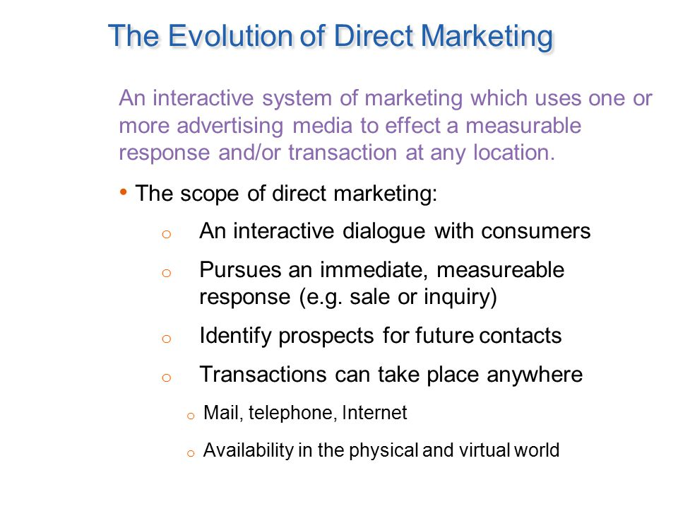 The Evolution of Direct Marketing An interactive system of marketing which uses one or more advertising media to effect a measurable response and/or t