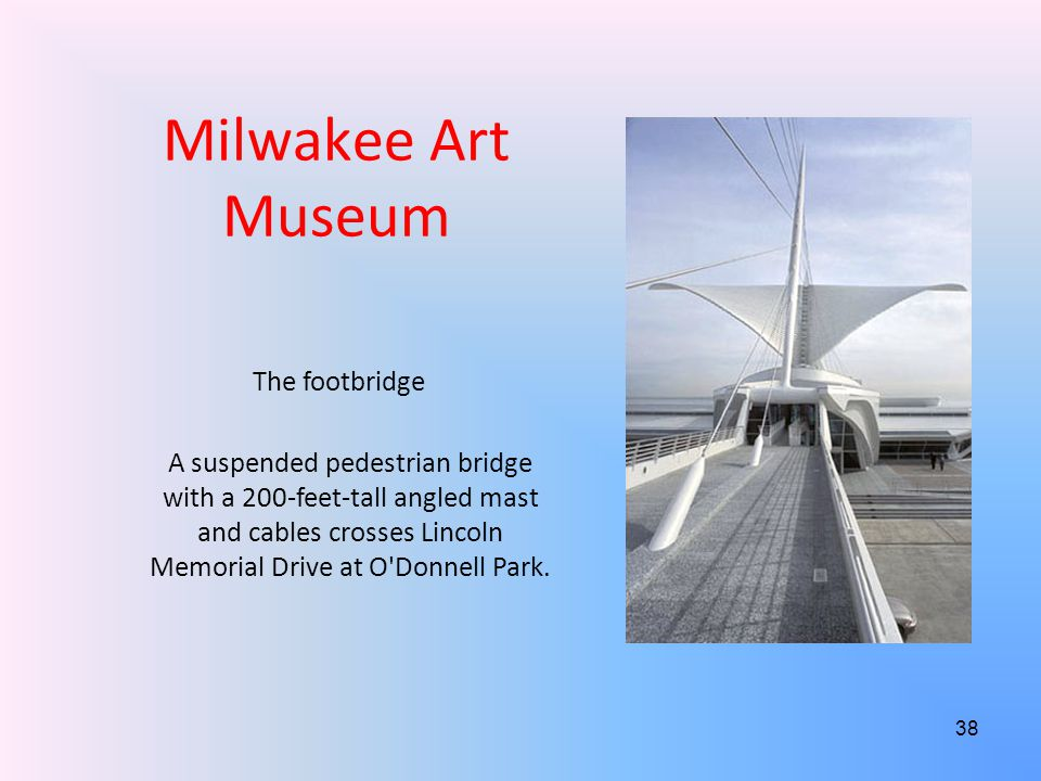Milwakee Art Museum The footbridge A suspended pedestrian bridge with a 200-feet-tall angled mast and cables crosses Lincoln Memorial Drive at O Donnell Park.