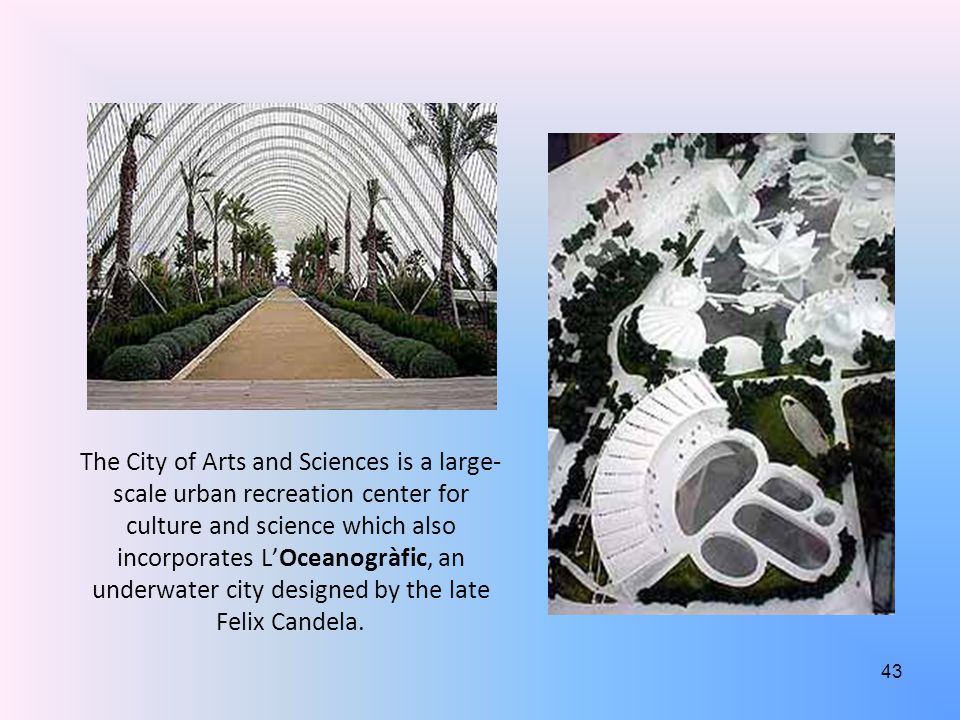 The City of Arts and Sciences is a large- scale urban recreation center for culture and science which also incorporates L'Oceanogràfic, an underwater city designed by the late Felix Candela.